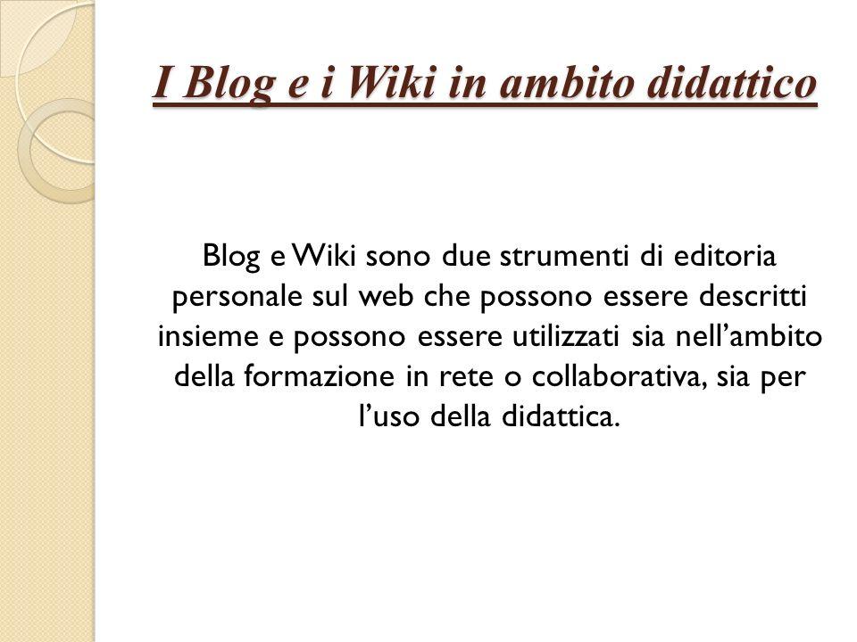 I Blog e i Wiki in ambito didattico Blog e Wiki sono due strumenti di editoria personale sul web che possono essere descritti insieme e possono essere utilizzati sia nellambito della formazione in rete o collaborativa, sia per luso della didattica.