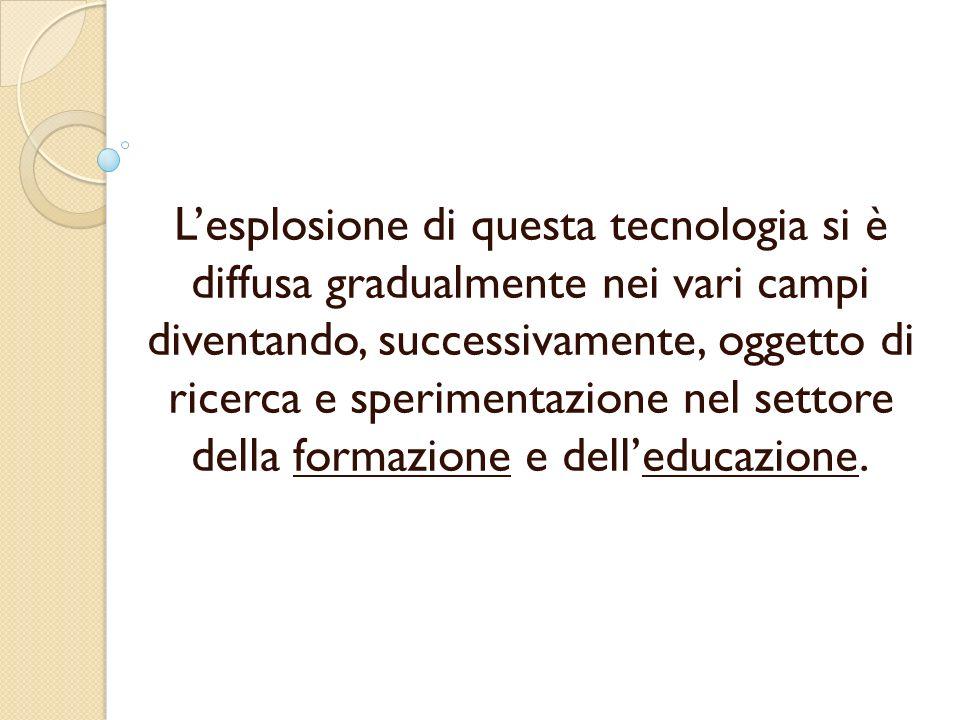 Lesplosione di questa tecnologia si è diffusa gradualmente nei vari campi diventando, successivamente, oggetto di ricerca e sperimentazione nel settore della formazione e delleducazione.