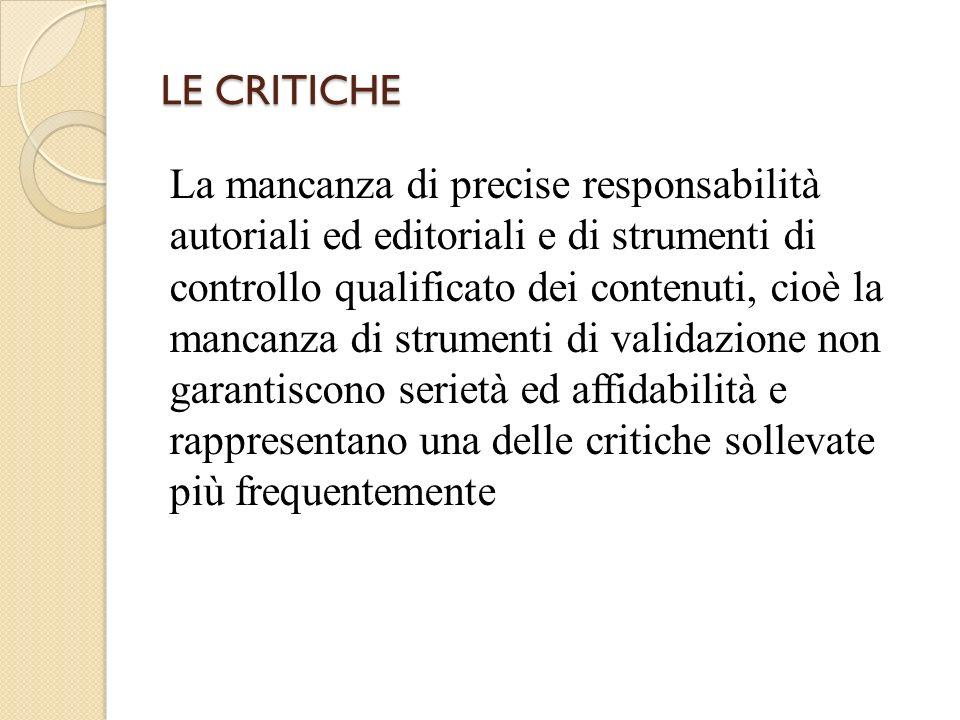 LE CRITICHE La mancanza di precise responsabilità autoriali ed editoriali e di strumenti di controllo qualificato dei contenuti, cioè la mancanza di strumenti di validazione non garantiscono serietà ed affidabilità e rappresentano una delle critiche sollevate più frequentemente