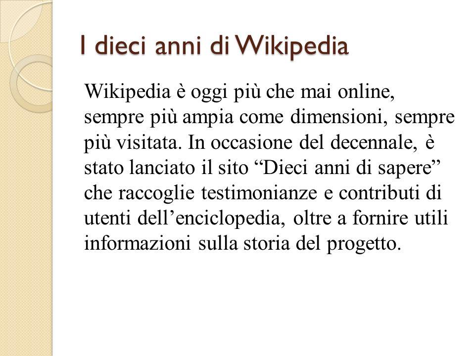 I dieci anni di Wikipedia Wikipedia è oggi più che mai online, sempre più ampia come dimensioni, sempre più visitata.