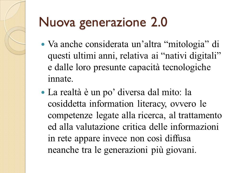 Nuova generazione 2.0 Va anche considerata unaltra mitologia di questi ultimi anni, relativa ai nativi digitali e dalle loro presunte capacità tecnologiche innate.