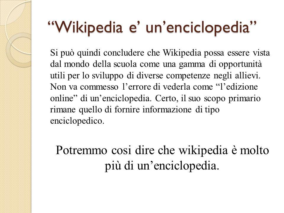Wikipedia e unenciclopedia Si può quindi concludere che Wikipedia possa essere vista dal mondo della scuola come una gamma di opportunità utili per lo sviluppo di diverse competenze negli allievi.