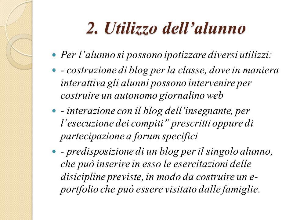 2. Utilizzo dellalunno Per lalunno si possono ipotizzare diversi utilizzi: - costruzione di blog per la classe, dove in maniera interattiva gli alunni