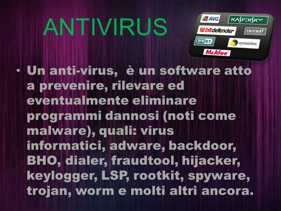 ANTIVIRUS Un anti-virus, è un software atto a prevenire, rilevare ed eventualmente eliminare programmi dannosi (noti come malware), quali: virus infor