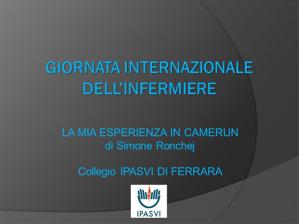 GIORNATA INTERNAZIONALE DELLINFERMIERE LA MIA ESPERIENZA IN CAMERUN di Simone Ronchej Collegio IPASVI DI FERRARA