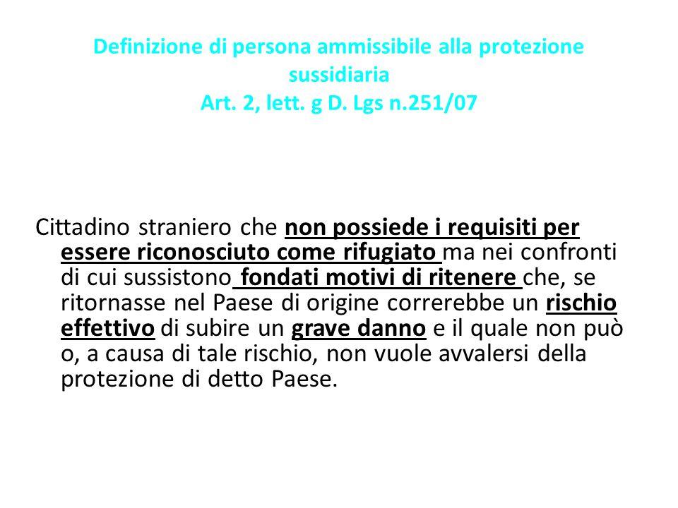 Definizione di persona ammissibile alla protezione sussidiaria Art. 2, lett. g D. Lgs n.251/07 Cittadino straniero che non possiede i requisiti per es