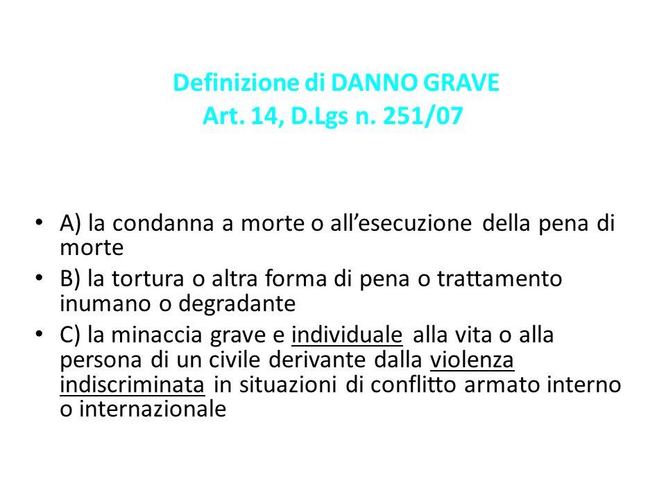 Definizione di DANNO GRAVE Art. 14, D.Lgs n. 251/07 A) la condanna a morte o allesecuzione della pena di morte B) la tortura o altra forma di pena o t