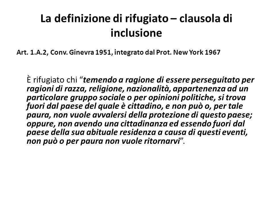 La definizione di rifugiato – clausola di inclusione Art. 1.A.2, Conv. Ginevra 1951, integrato dal Prot. New York 1967 È rifugiato chi temendo a ragio