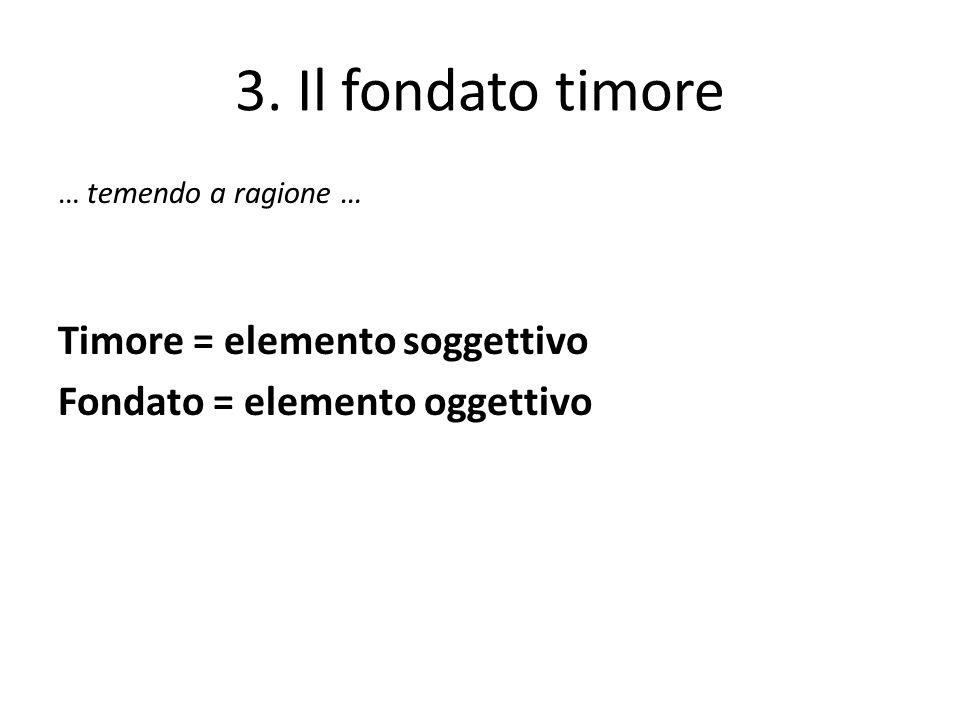 3. Il fondato timore … temendo a ragione … Timore = elemento soggettivo Fondato = elemento oggettivo