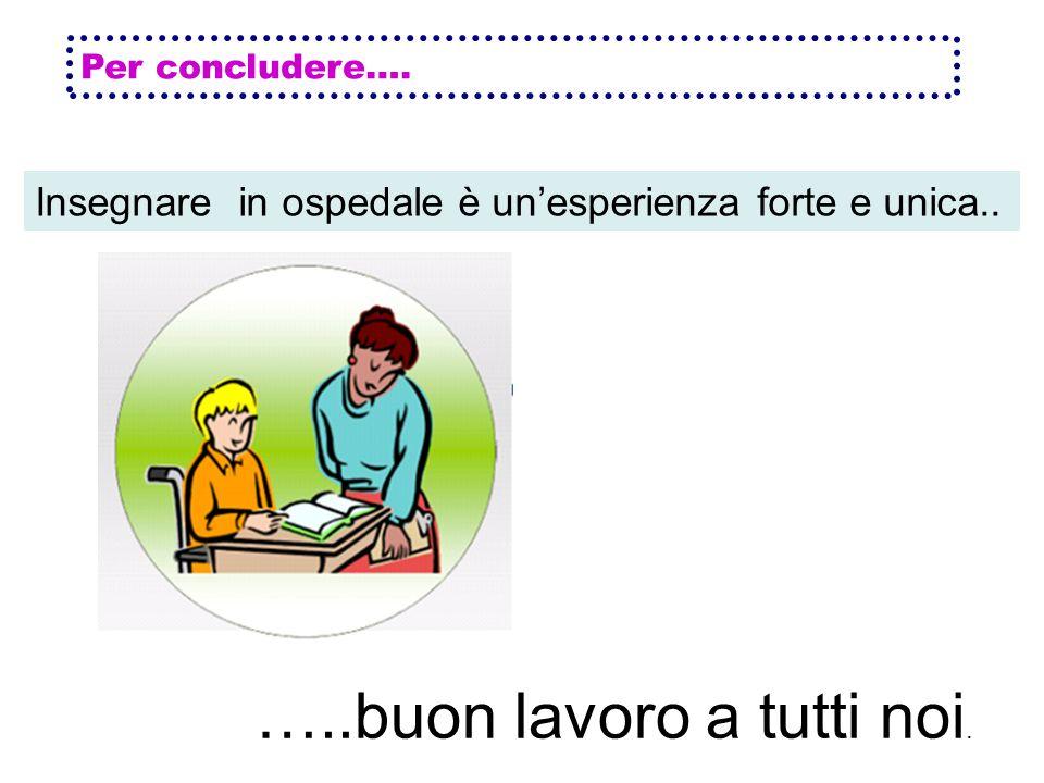Per concludere…. Insegnare in ospedale è unesperienza forte e unica.. …..buon lavoro a tutti noi.