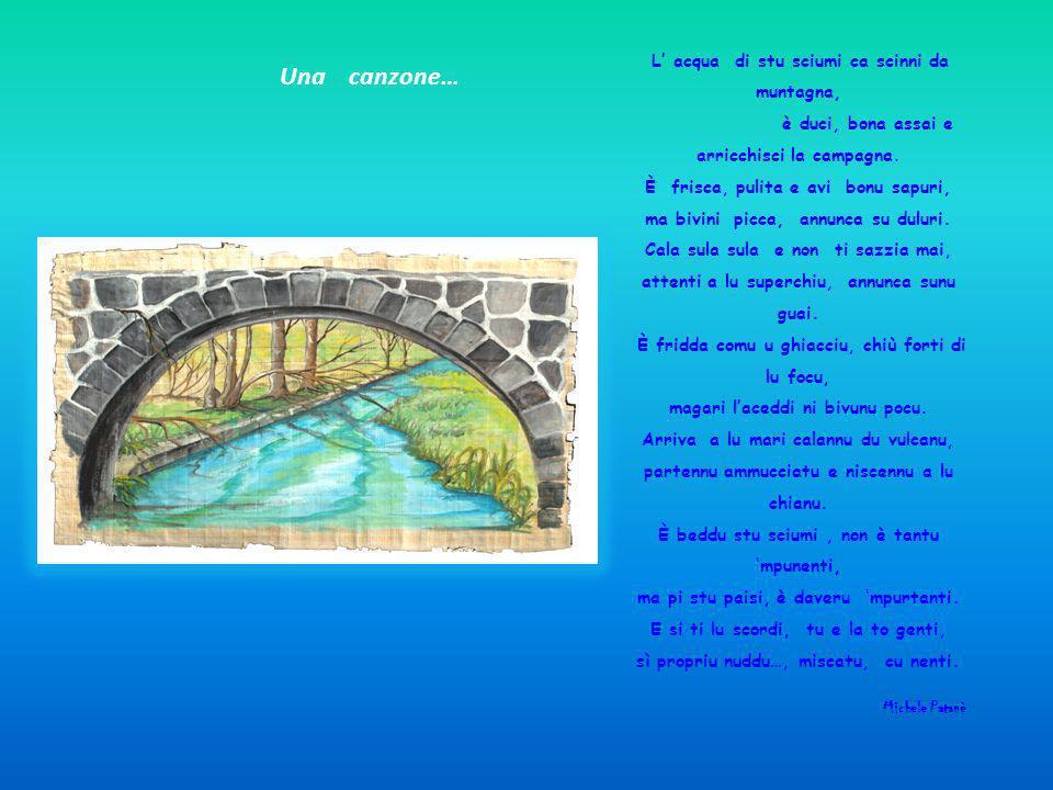 Una canzone… L acqua di stu sciumi ca scinni da muntagna, è duci, bona assai e arricchisci la campagna. È frisca, pulita e avi bonu sapuri, ma bivini