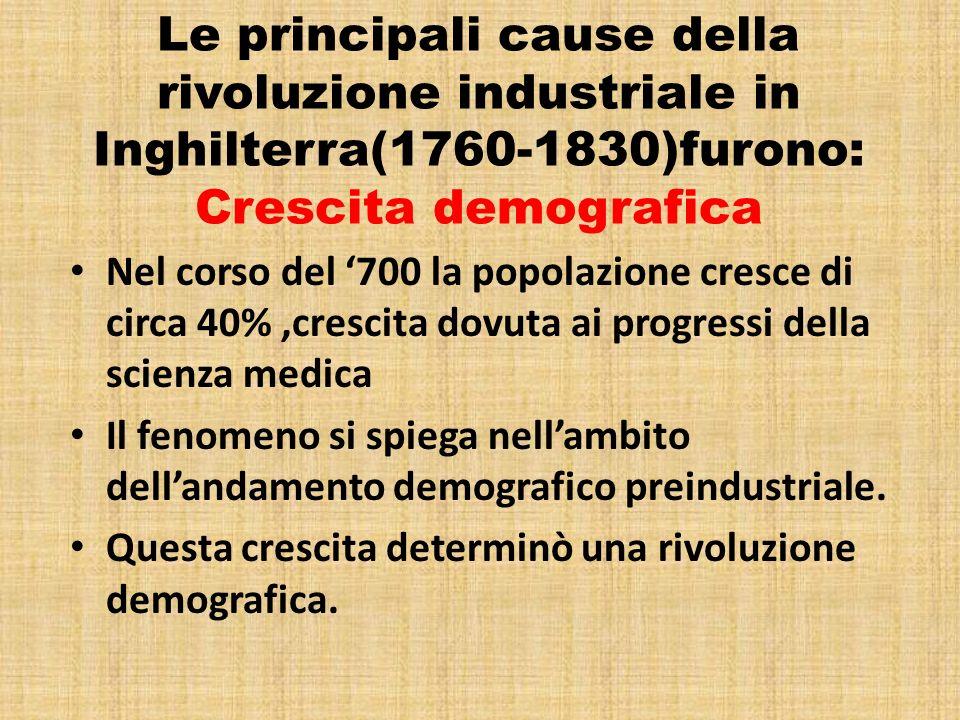 Le principali cause della rivoluzione industriale in Inghilterra(1760-1830)furono: Crescita demografica Nel corso del 700 la popolazione cresce di cir