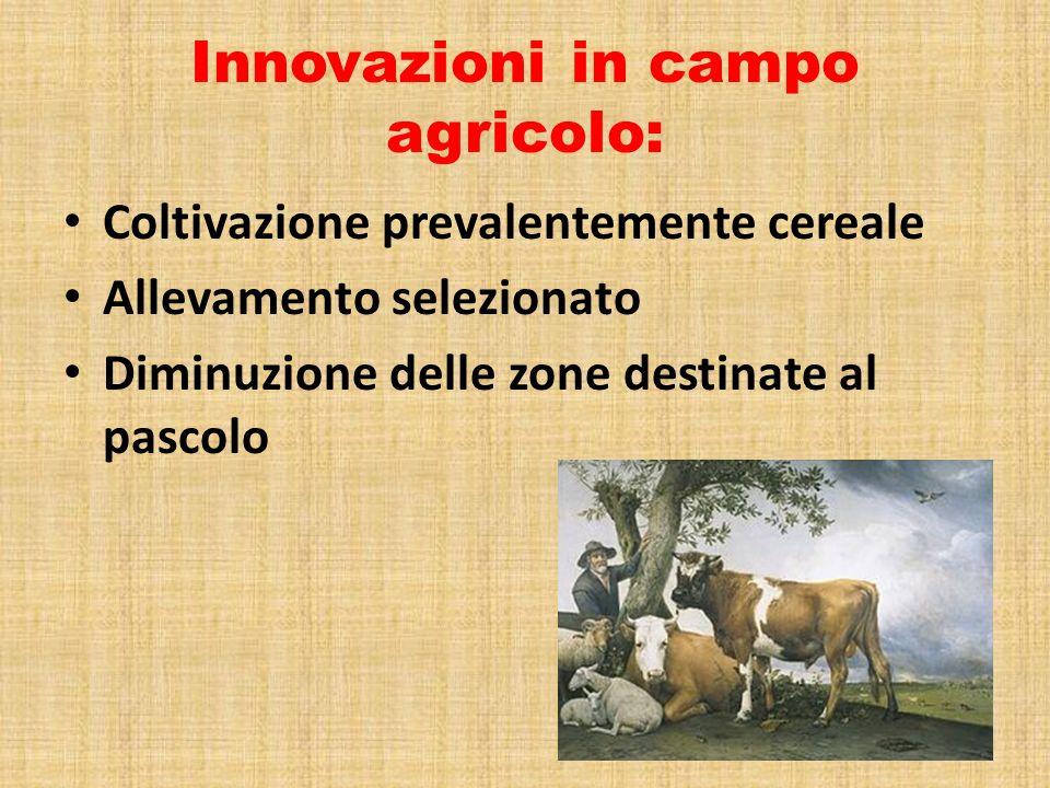 Innovazioni in campo agricolo: Coltivazione prevalentemente cereale Allevamento selezionato Diminuzione delle zone destinate al pascolo