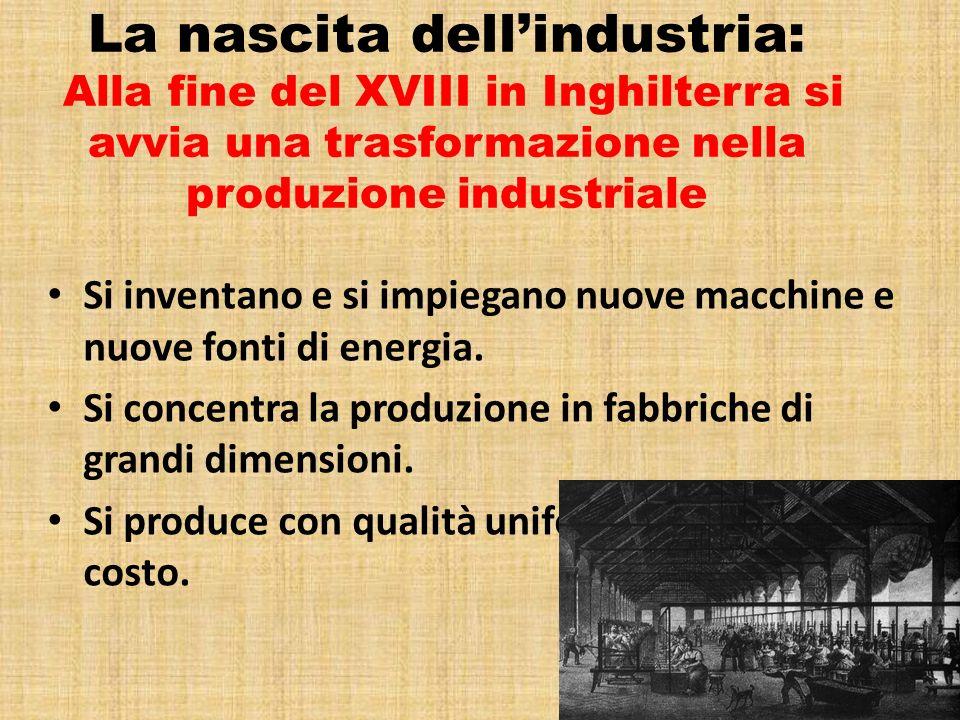 La nascita dellindustria: Alla fine del XVIII in Inghilterra si avvia una trasformazione nella produzione industriale Si inventano e si impiegano nuov