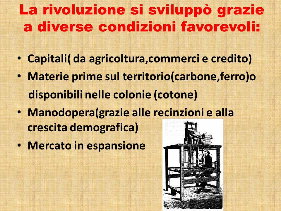 La rivoluzione si sviluppò grazie a diverse condizioni favorevoli: Capitali( da agricoltura,commerci e credito) Materie prime sul territorio(carbone,f