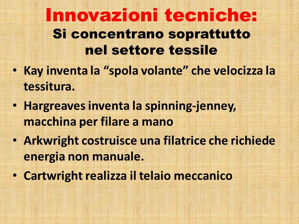 Innovazioni tecniche: Si concentrano soprattutto nel settore tessile Kay inventa la spola volante che velocizza la tessitura. Hargreaves inventa la sp