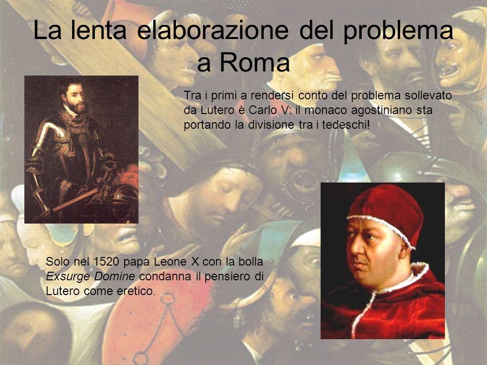 La lenta elaborazione del problema a Roma Tra i primi a rendersi conto del problema sollevato da Lutero è Carlo V: il monaco agostiniano sta portando