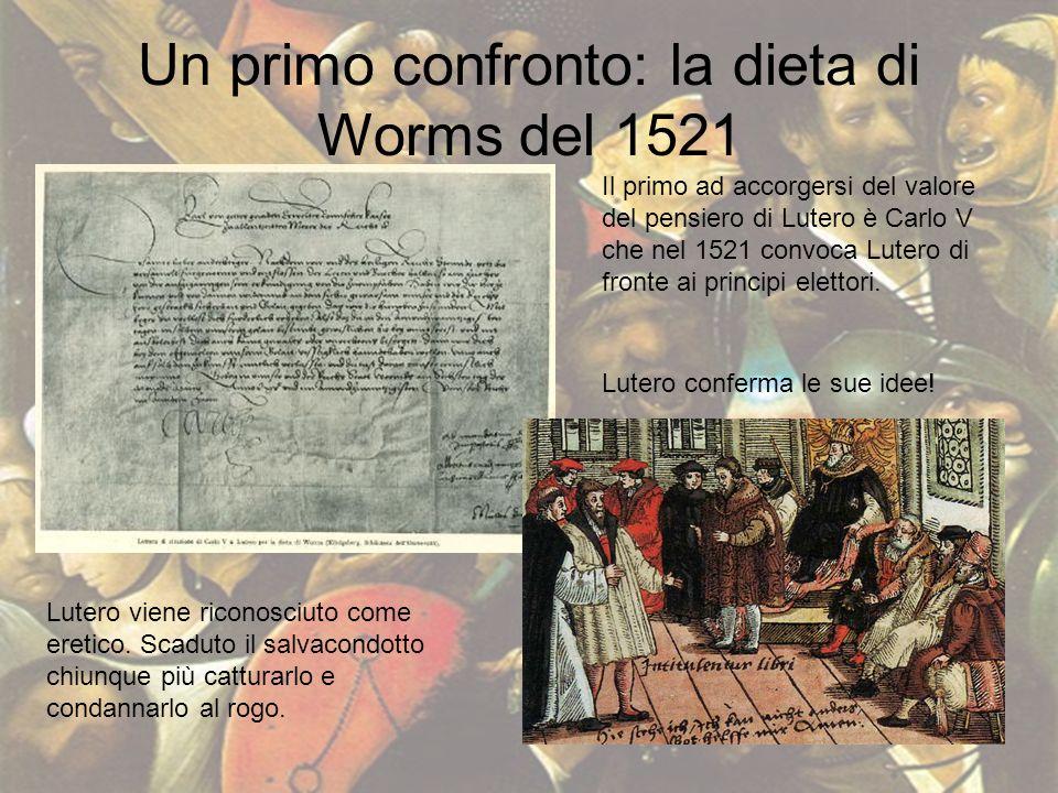 Un primo confronto: la dieta di Worms del 1521 Il primo ad accorgersi del valore del pensiero di Lutero è Carlo V che nel 1521 convoca Lutero di front