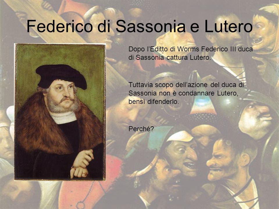 Federico di Sassonia e Lutero Dopo lEditto di Worms Federico III duca di Sassonia cattura Lutero. Tuttavia scopo dellazione del duca di Sassonia non è