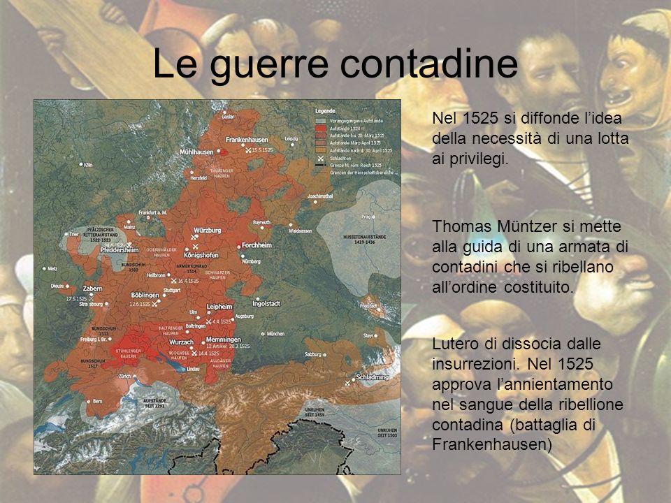 Le guerre contadine Nel 1525 si diffonde lidea della necessità di una lotta ai privilegi. Thomas Müntzer si mette alla guida di una armata di contadin