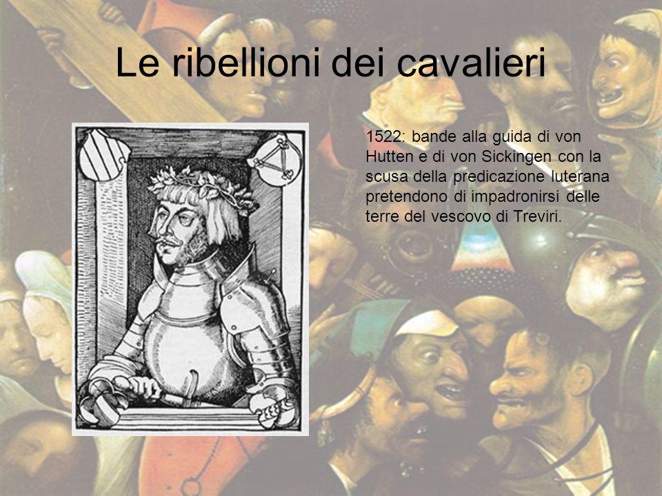 Le ribellioni dei cavalieri 1522: bande alla guida di von Hutten e di von Sickingen con la scusa della predicazione luterana pretendono di impadronirs
