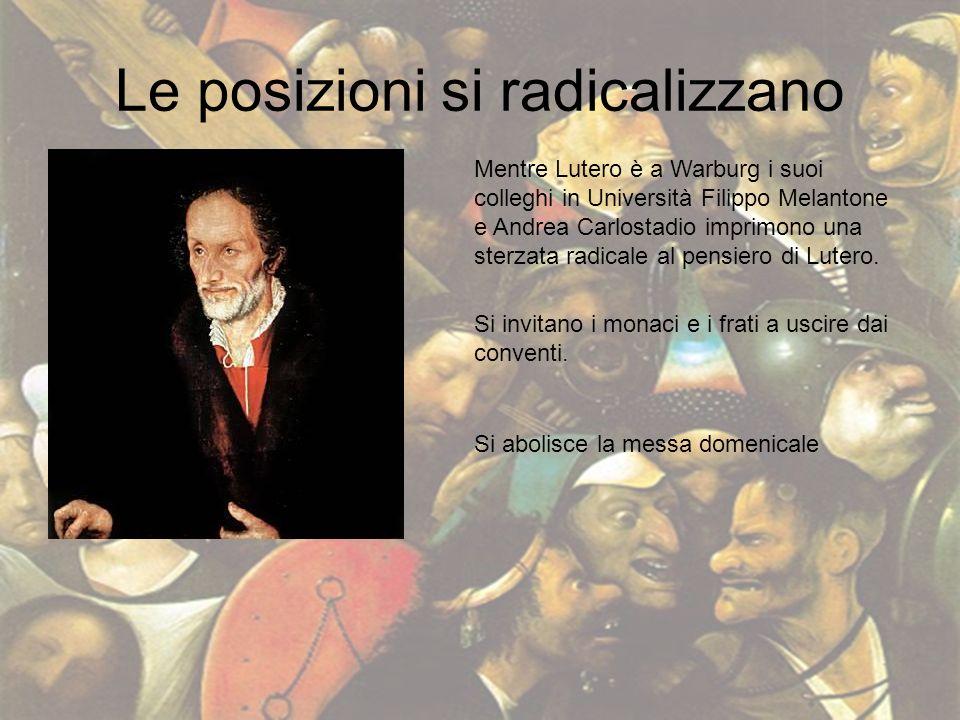 Le posizioni si radicalizzano Mentre Lutero è a Warburg i suoi colleghi in Università Filippo Melantone e Andrea Carlostadio imprimono una sterzata ra
