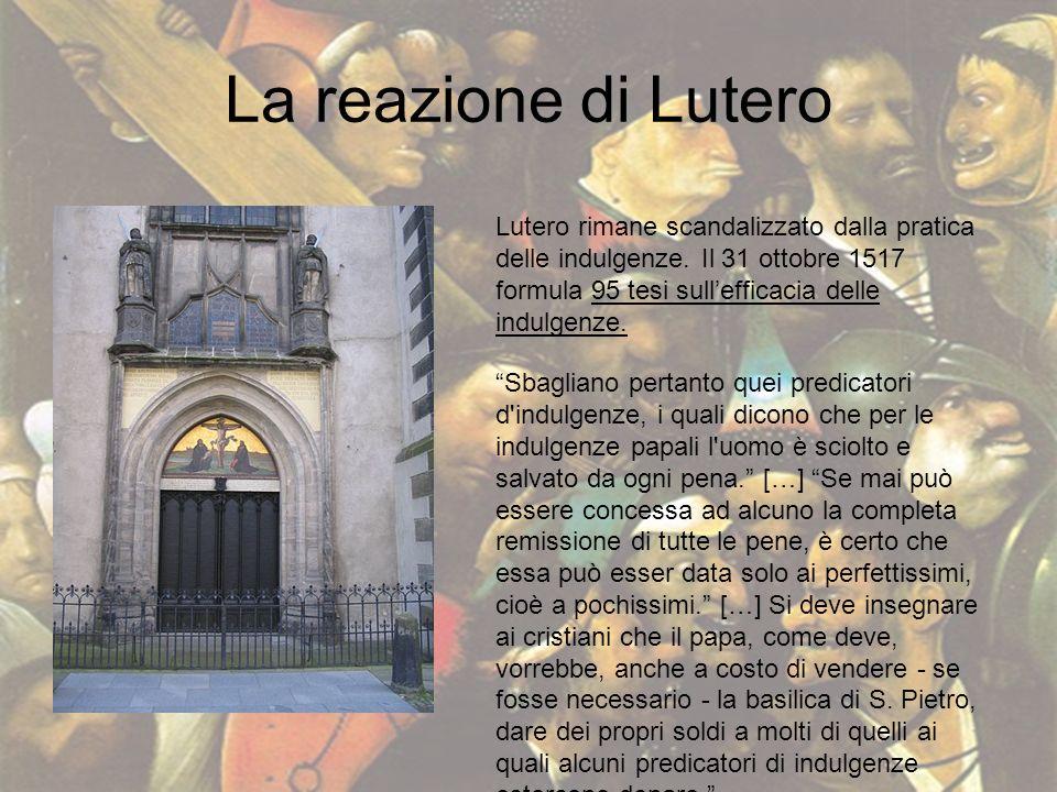 La reazione di Lutero Lutero rimane scandalizzato dalla pratica delle indulgenze. Il 31 ottobre 1517 formula 95 tesi sullefficacia delle indulgenze. S