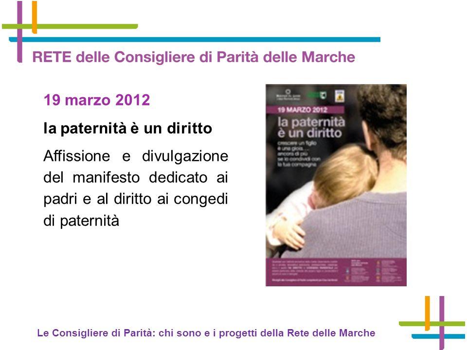 Le Consigliere di Parità: chi sono e i progetti della Rete delle Marche 19 marzo 2012 la paternità è un diritto Affissione e divulgazione del manifesto dedicato ai padri e al diritto ai congedi di paternità