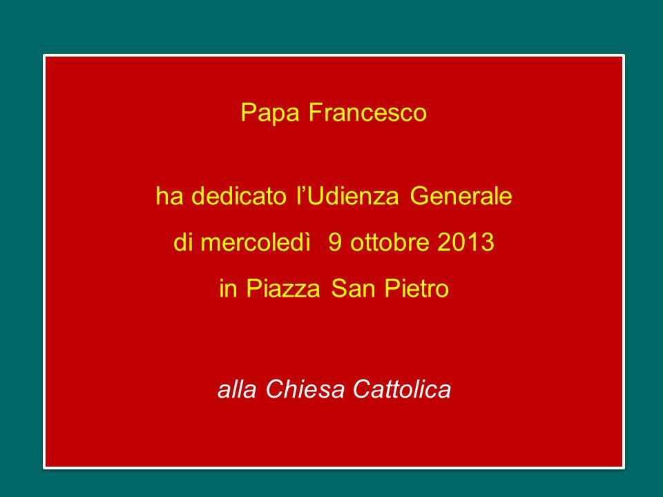 Papa Francesco ha dedicato lUdienza Generale di mercoledì 9 ottobre 2013 in Piazza San Pietro alla Chiesa Cattolica Papa Francesco ha dedicato lUdienza Generale di mercoledì 9 ottobre 2013 in Piazza San Pietro alla Chiesa Cattolica