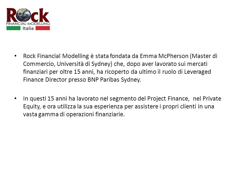 Rock Financial Modelling è stata fondata da Emma McPherson (Master di Commercio, Università di Sydney) che, dopo aver lavorato sui mercati finanziari per oltre 15 anni, ha ricoperto da ultimo il ruolo di Leveraged Finance Director presso BNP Paribas Sydney.