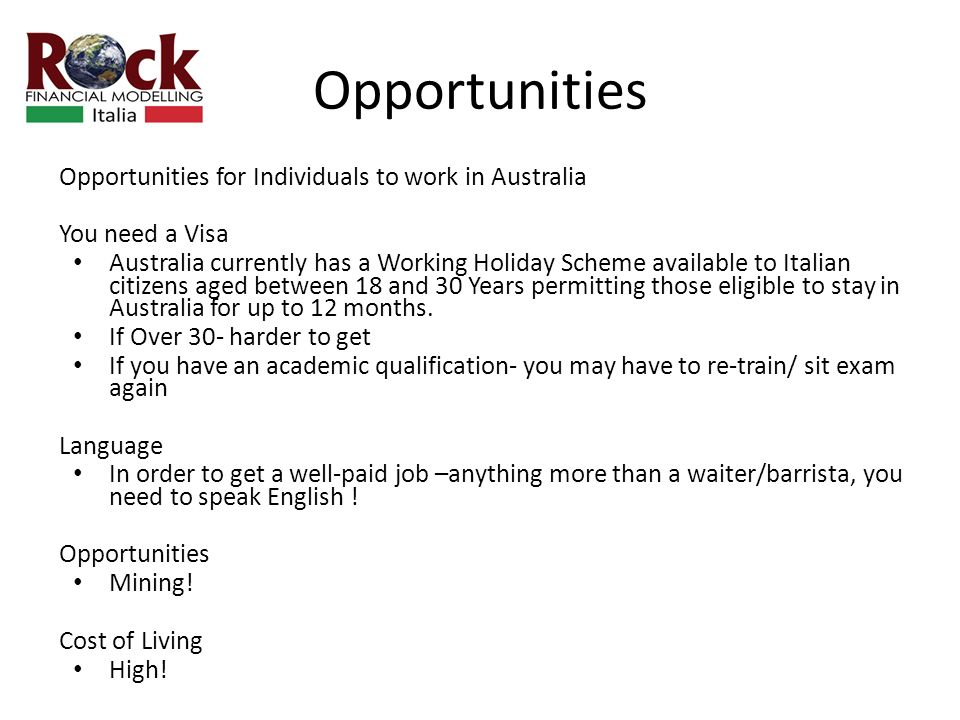 Opportunities Opportunities for Individuals to work in Australia You need a Visa Australia currently has a Working Holiday Scheme available to Italian citizens aged between 18 and 30 Years permitting those eligible to stay in Australia for up to 12 months.