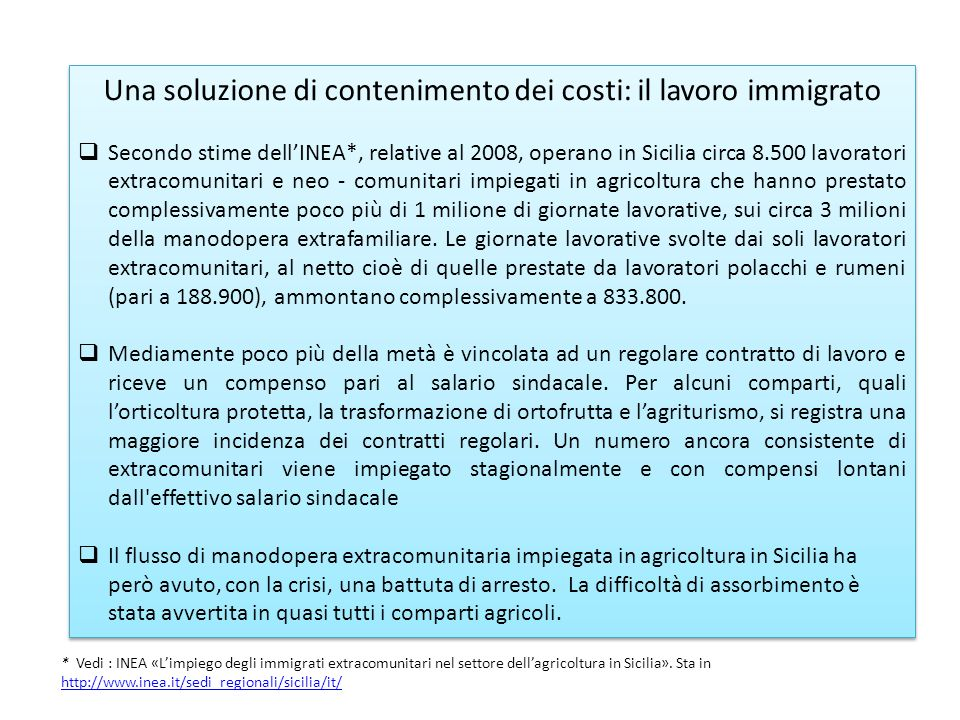 Una soluzione di contenimento dei costi: il lavoro immigrato Secondo stime dellINEA*, relative al 2008, operano in Sicilia circa 8.500 lavoratori extracomunitari e neo - comunitari impiegati in agricoltura che hanno prestato complessivamente poco più di 1 milione di giornate lavorative, sui circa 3 milioni della manodopera extrafamiliare.