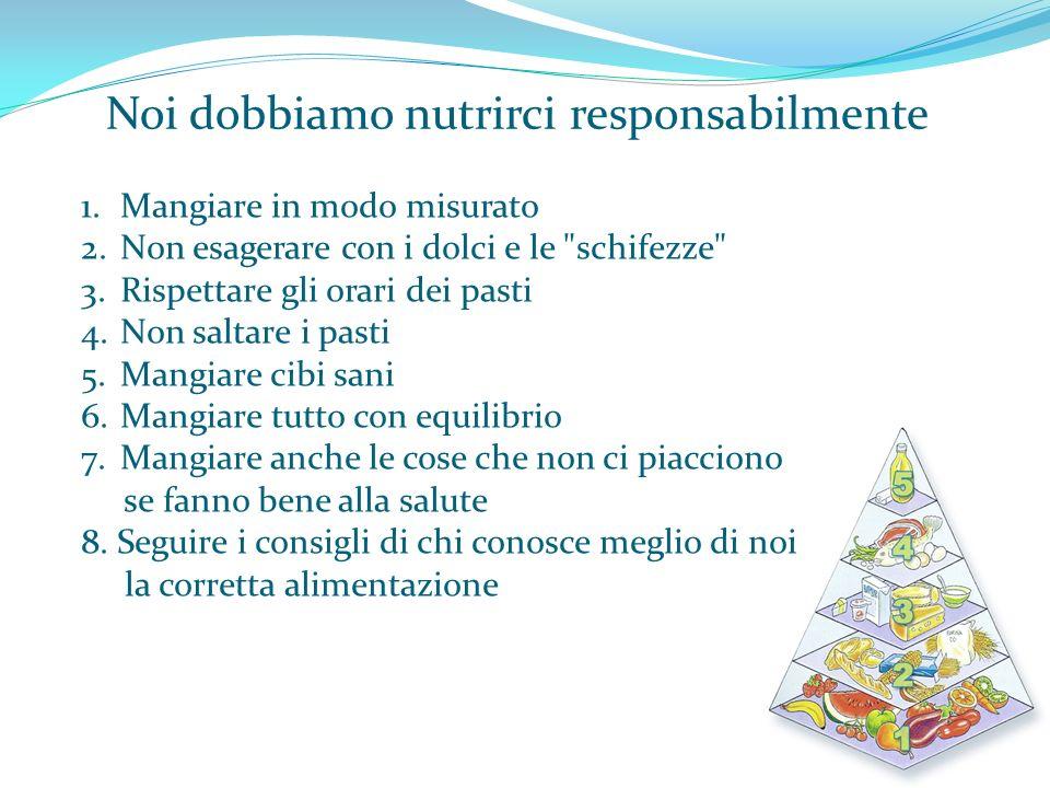 Noi dobbiamo nutrirci responsabilmente 1.Mangiare in modo misurato 2.Non esagerare con i dolci e le