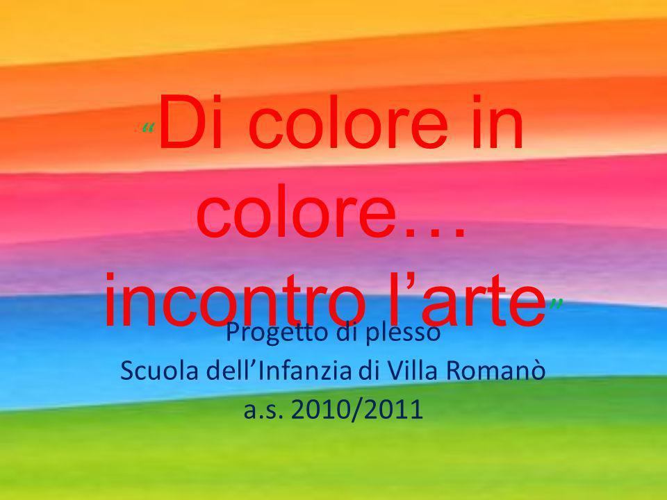 Di colore in colore… incontro larte Progetto di plesso Scuola dellInfanzia di Villa Romanò a.s.