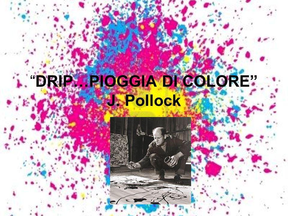 DRIP…PIOGGIA DI COLORE J. Pollock