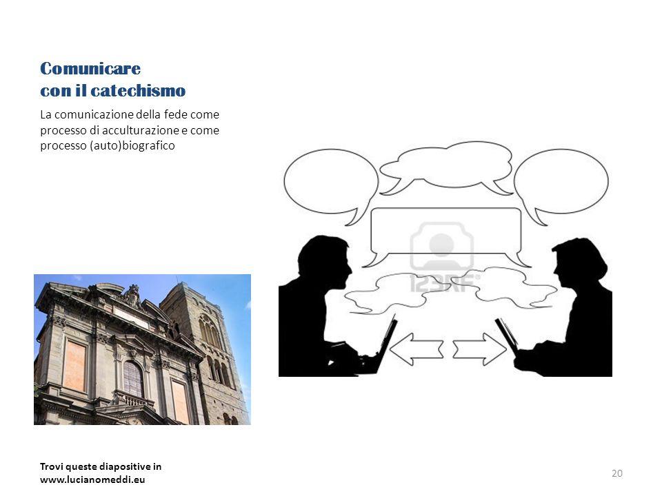 Comunicare con il catechismo La comunicazione della fede come processo di acculturazione e come processo (auto)biografico Trovi queste diapositive in www.lucianomeddi.eu 20