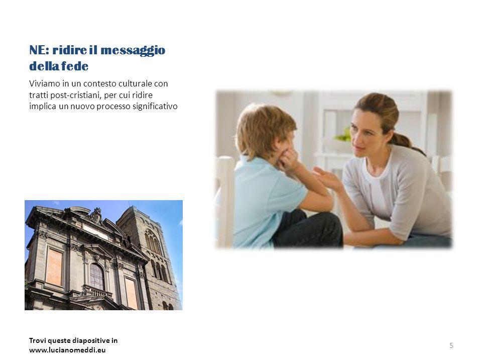 NE: ridire il messaggio della fede Viviamo in un contesto culturale con tratti post-cristiani, per cui ridire implica un nuovo processo significativo Trovi queste diapositive in www.lucianomeddi.eu 5