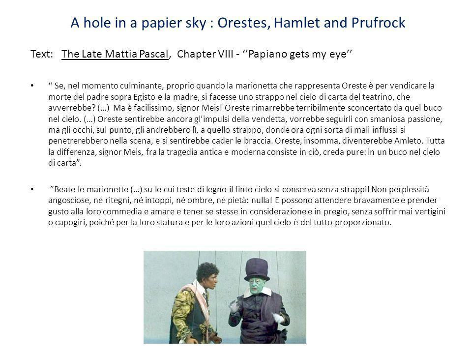 A hole in a papier sky : Orestes, Hamlet and Prufrock Text: The Late Mattia Pascal, Chapter VIII - Papiano gets my eye Se, nel momento culminante, pro