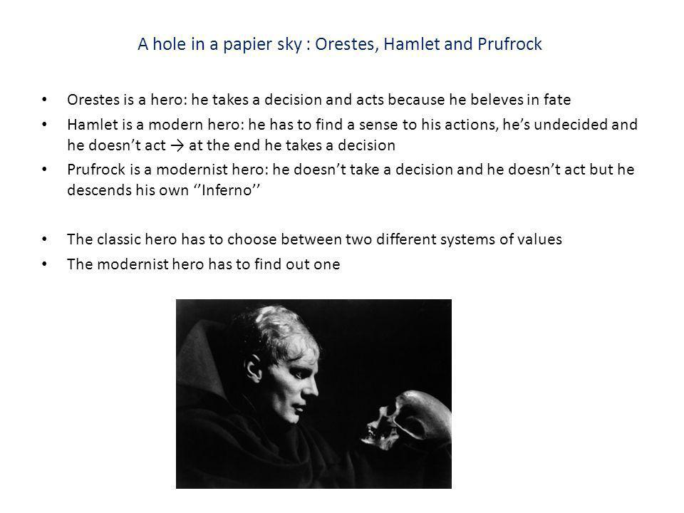 A hole in a papier sky : Orestes, Hamlet and Prufrock Orestes is a hero: he takes a decision and acts because he beleves in fate Hamlet is a modern he