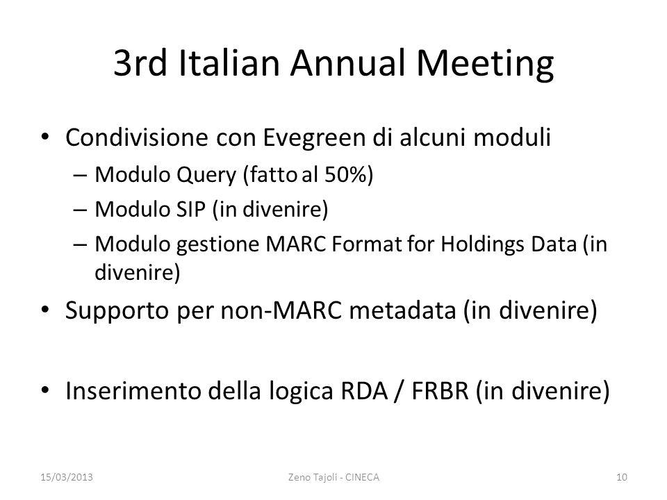 3rd Italian Annual Meeting Condivisione con Evegreen di alcuni moduli – Modulo Query (fatto al 50%) – Modulo SIP (in divenire) – Modulo gestione MARC Format for Holdings Data (in divenire) Supporto per non-MARC metadata (in divenire) Inserimento della logica RDA / FRBR (in divenire) 15/03/2013Zeno Tajoli - CINECA10
