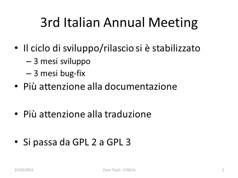 3rd Italian Annual Meeting Il ciclo di sviluppo/rilascio si è stabilizzato – 3 mesi sviluppo – 3 mesi bug-fix Più attenzione alla documentazione Più attenzione alla traduzione Si passa da GPL 2 a GPL 3 15/03/2013Zeno Tajoli - CINECA2