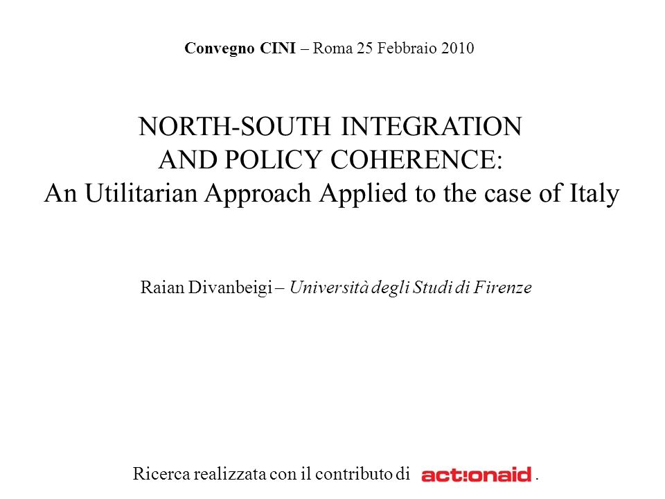 NORTH-SOUTH INTEGRATION AND POLICY COHERENCE: An Utilitarian Approach Applied to the case of Italy Raian Divanbeigi – Università degli Studi di Firenze Ricerca realizzata con il contributo di.