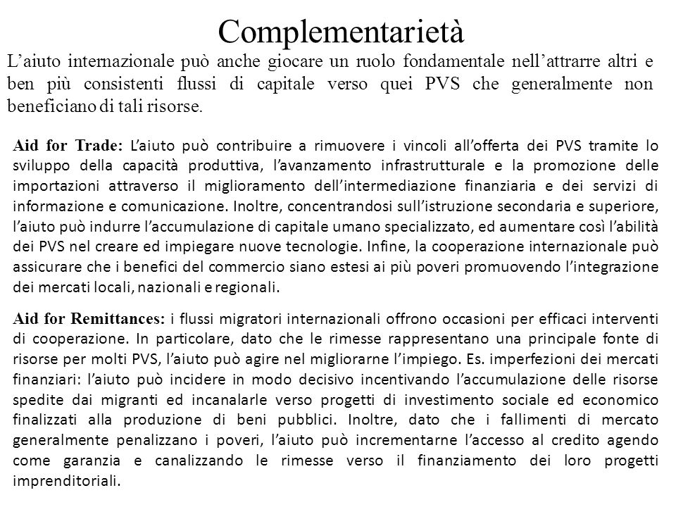 Complementarietà Aid for Trade: Laiuto può contribuire a rimuovere i vincoli allofferta dei PVS tramite lo sviluppo della capacità produttiva, lavanzamento infrastrutturale e la promozione delle importazioni attraverso il miglioramento dellintermediazione finanziaria e dei servizi di informazione e comunicazione.