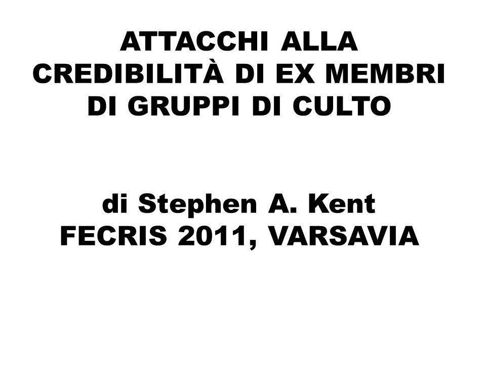 ATTACCHI ALLA CREDIBILITÀ DI EX MEMBRI DI GRUPPI DI CULTO di Stephen A. Kent FECRIS 2011, VARSAVIA