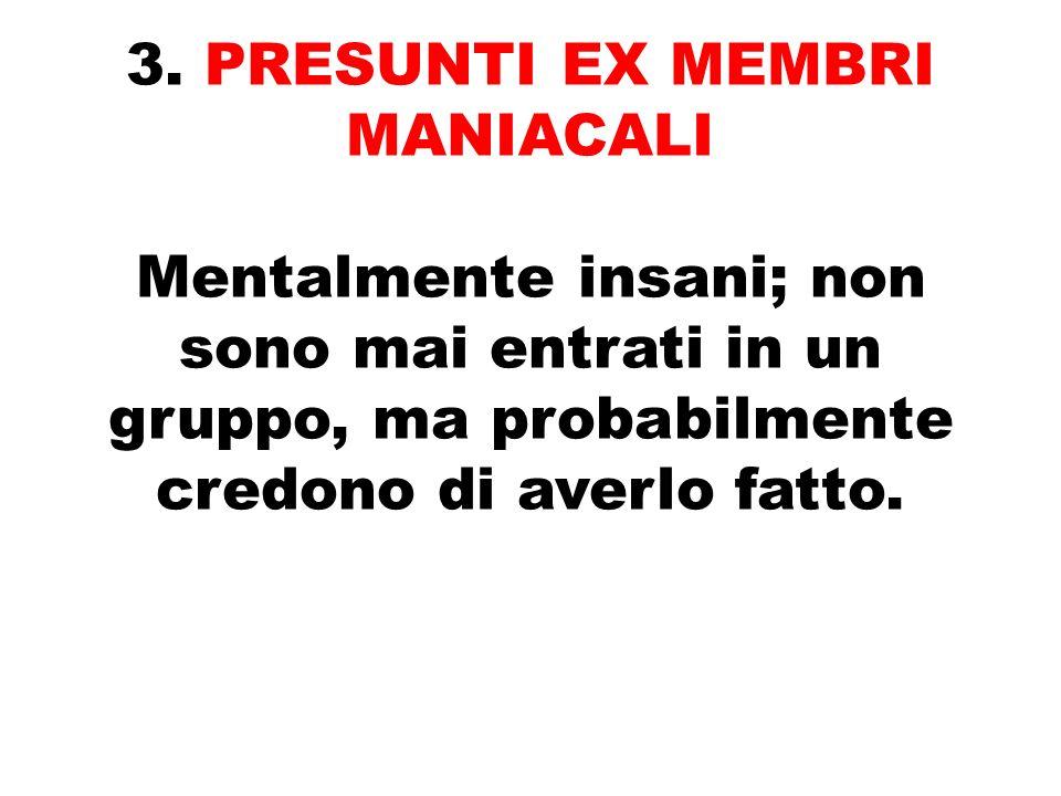 3. PRESUNTI EX MEMBRI MANIACALI Mentalmente insani; non sono mai entrati in un gruppo, ma probabilmente credono di averlo fatto.