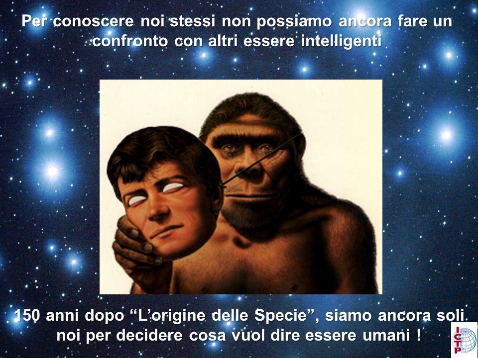 Per conoscere noi stessi non possiamo ancora fare un confronto con altri essere intelligenti 150 anni dopo Lorigine delle Specie, siamo ancora soli noi per decidere cosa vuol dire essere umani !