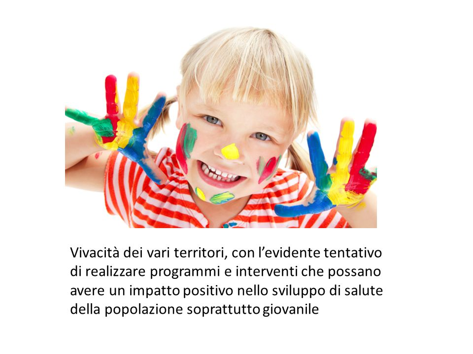 Vivacità dei vari territori, con levidente tentativo di realizzare programmi e interventi che possano avere un impatto positivo nello sviluppo di salute della popolazione soprattutto giovanile