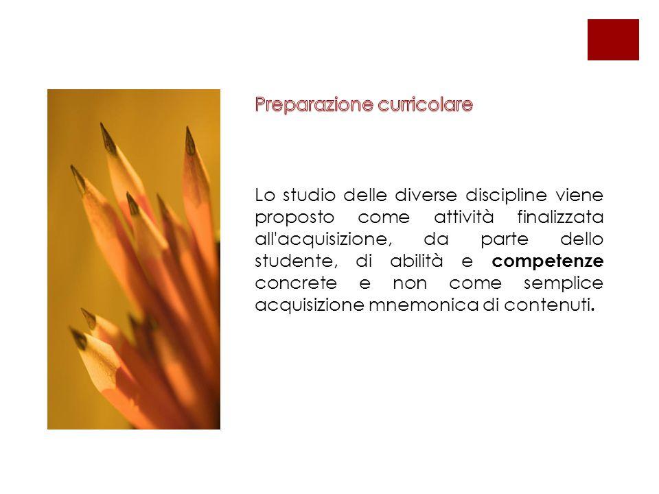 Lo studio delle diverse discipline viene proposto come attività finalizzata all acquisizione, da parte dello studente, di abilità e competenze concrete e non come semplice acquisizione mnemonica di contenuti.