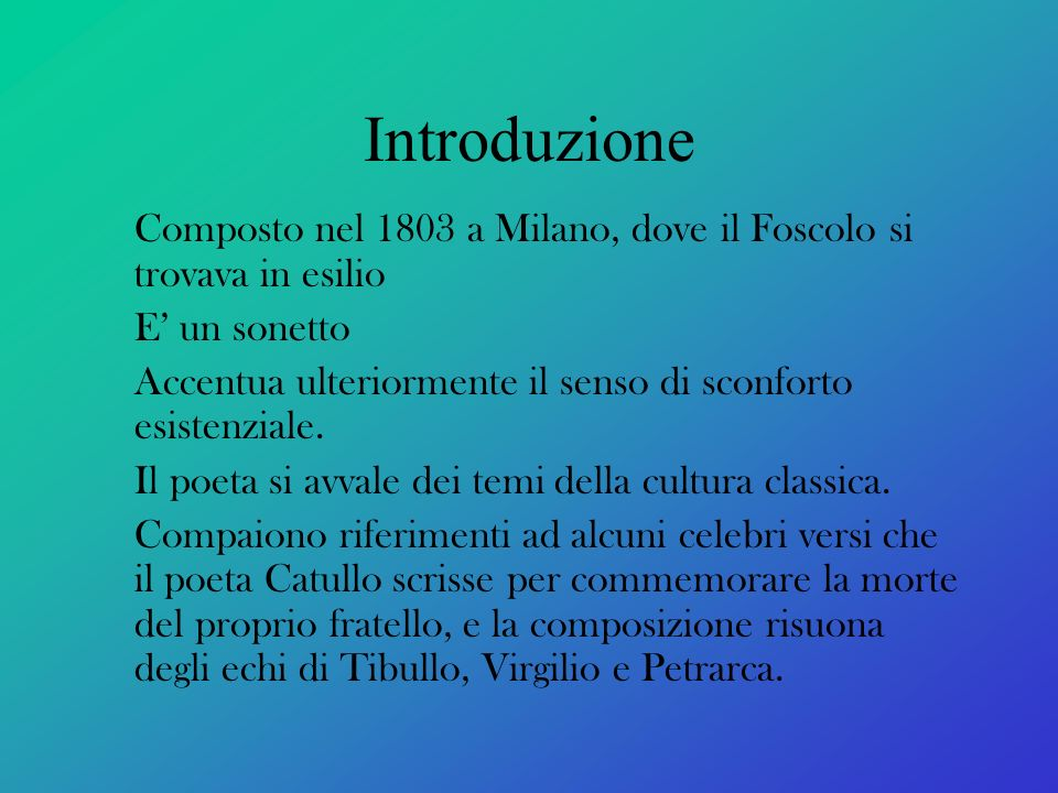 Introduzione Composto nel 1803 a Milano, dove il Foscolo si trovava in esilio E un sonetto Accentua ulteriormente il senso di sconforto esistenziale.