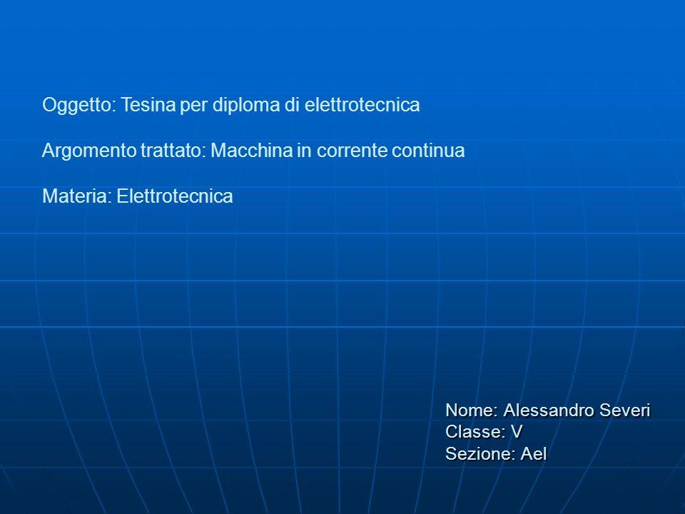 Nome: Alessandro Severi Classe: V Sezione: Ael Oggetto: Tesina per diploma di elettrotecnica Argomento trattato: Macchina in corrente continua Materia: Elettrotecnica